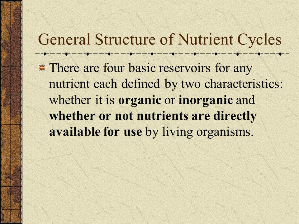General Structure of Nutrient Cycles There are four basic reservoirs for any nutrient each defined by two characteristics: whether it is organic or inorganic and whether or not nutrients are directly available for use by living organisms.