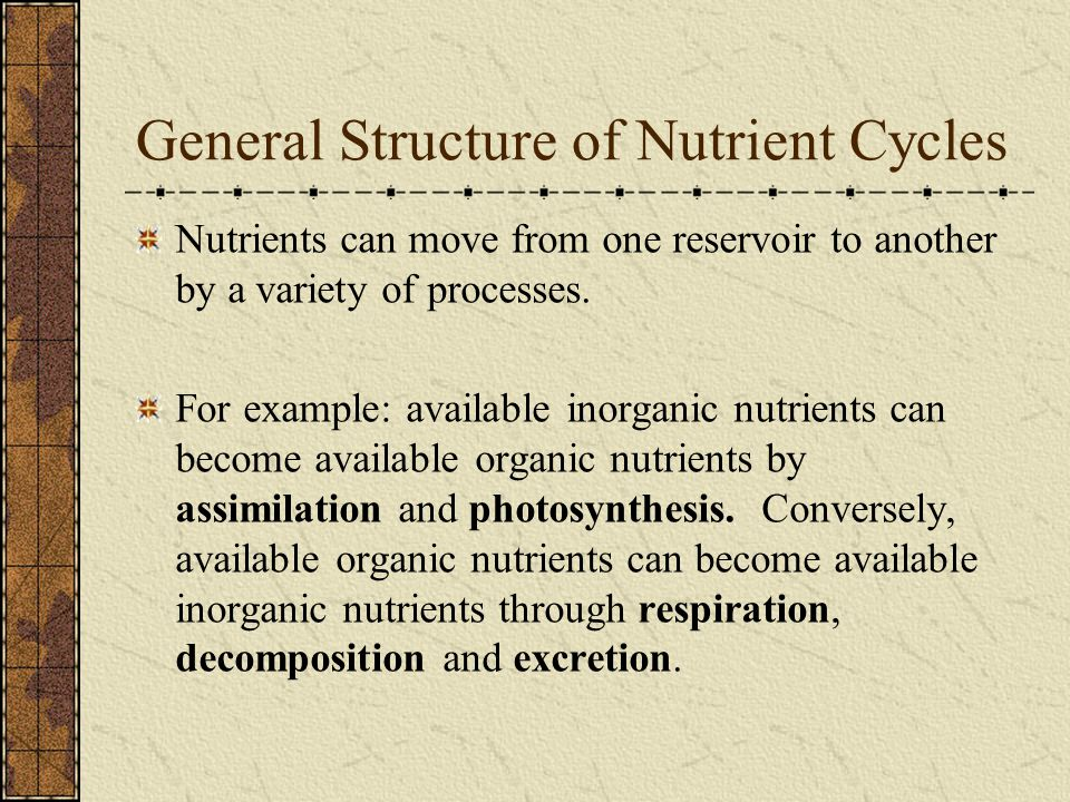 General Structure of Nutrient Cycles Nutrients can move from one reservoir to another by a variety of processes. For example: available inorganic nutr