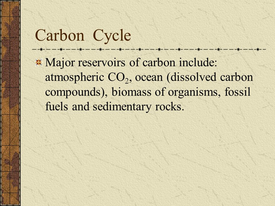 Carbon Cycle Major reservoirs of carbon include: atmospheric CO 2, ocean (dissolved carbon compounds), biomass of organisms, fossil fuels and sediment