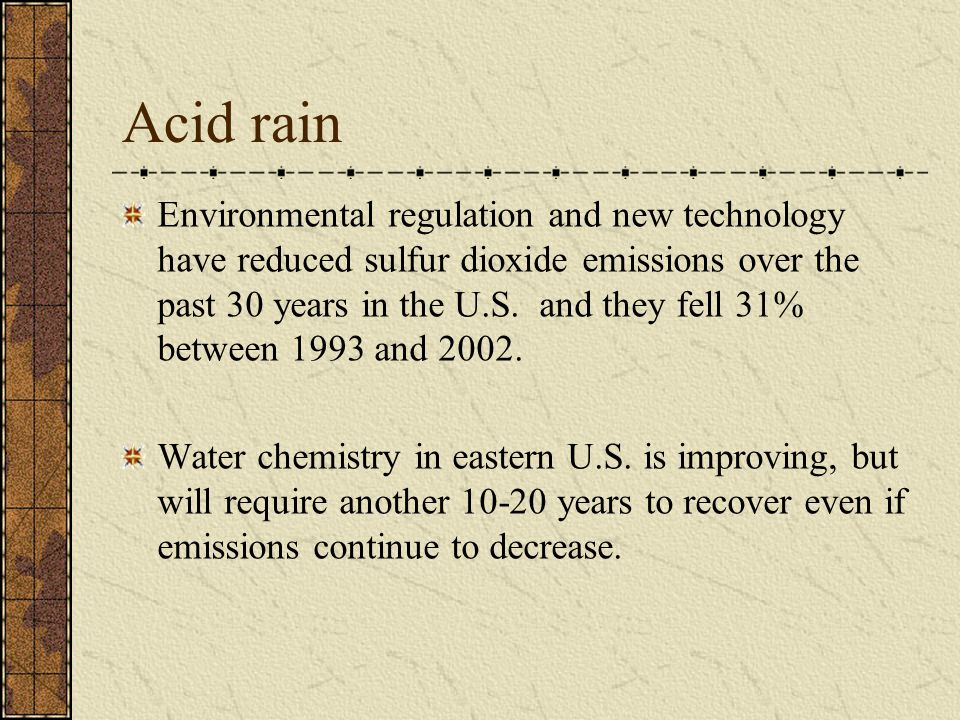 Acid rain Environmental regulation and new technology have reduced sulfur dioxide emissions over the past 30 years in the U.S. and they fell 31% betwe
