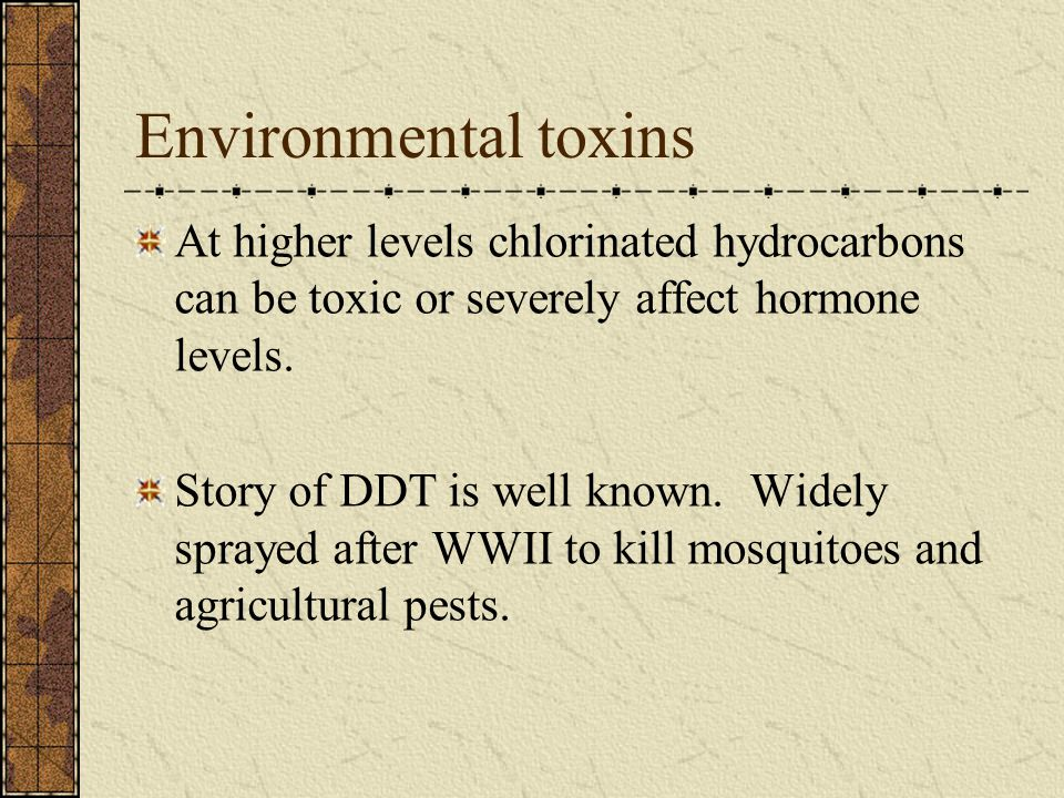 Environmental toxins At higher levels chlorinated hydrocarbons can be toxic or severely affect hormone levels. Story of DDT is well known. Widely spra