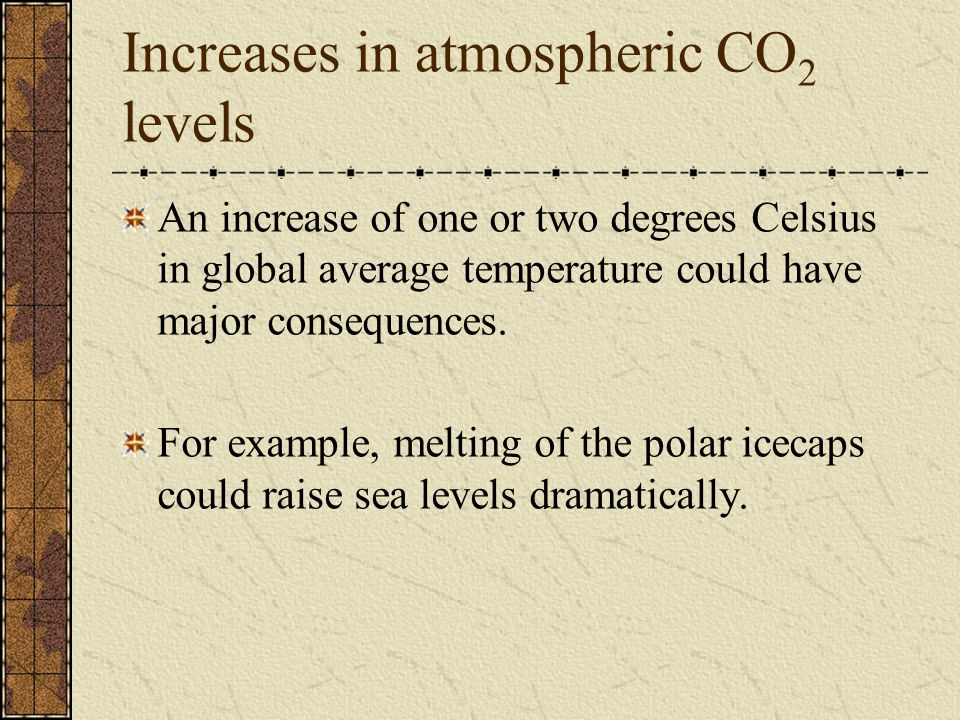 Increases in atmospheric CO 2 levels An increase of one or two degrees Celsius in global average temperature could have major consequences. For exampl