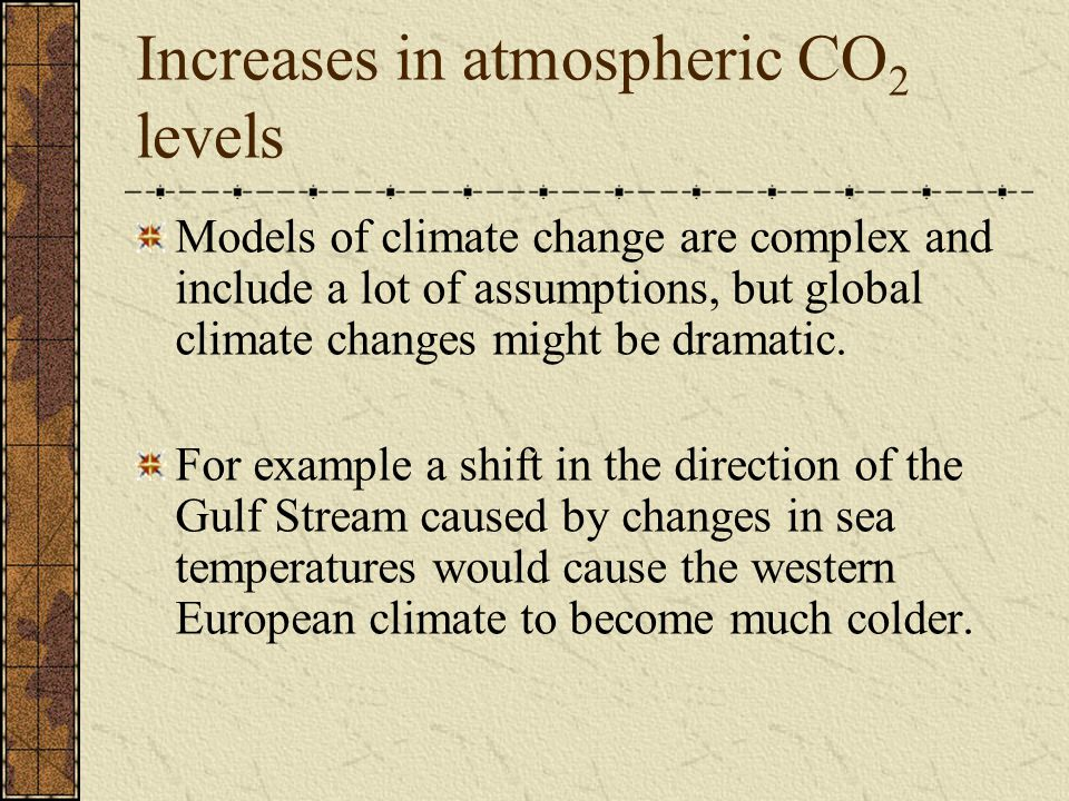 Increases in atmospheric CO 2 levels Models of climate change are complex and include a lot of assumptions, but global climate changes might be dramat