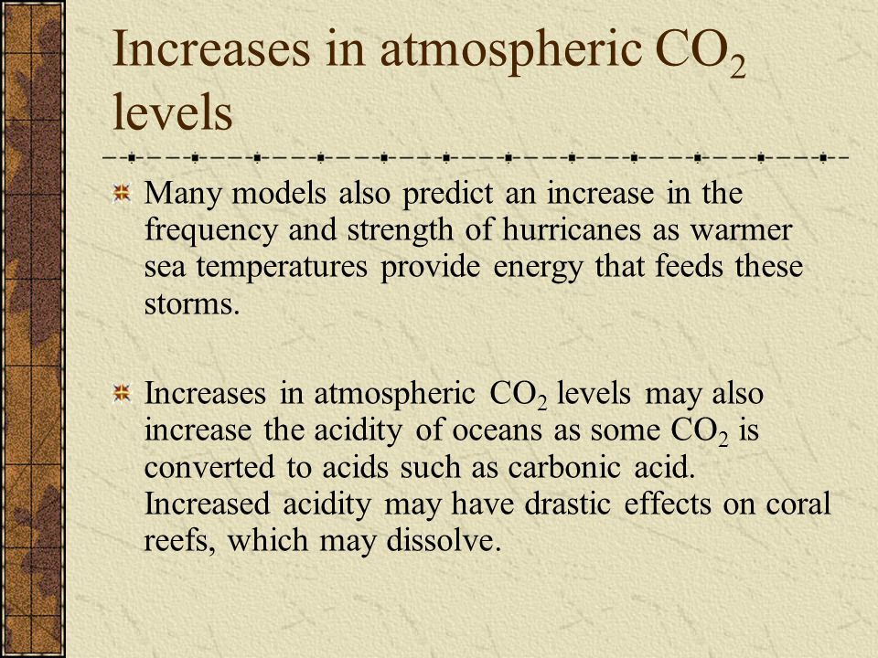 Increases in atmospheric CO 2 levels Many models also predict an increase in the frequency and strength of hurricanes as warmer sea temperatures provide energy that feeds these storms.