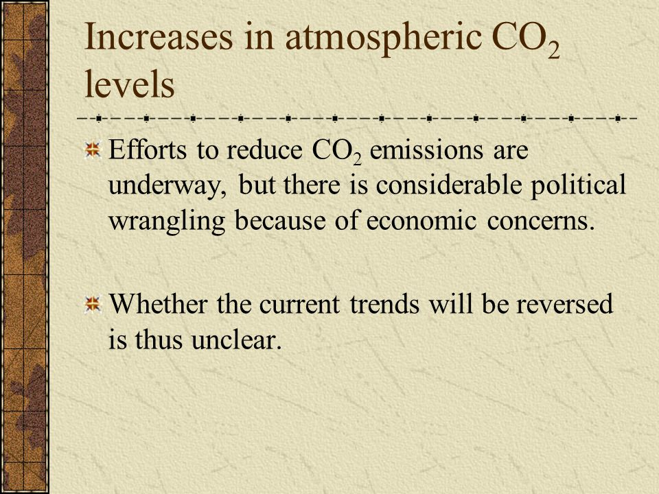 Increases in atmospheric CO 2 levels Efforts to reduce CO 2 emissions are underway, but there is considerable political wrangling because of economic concerns.