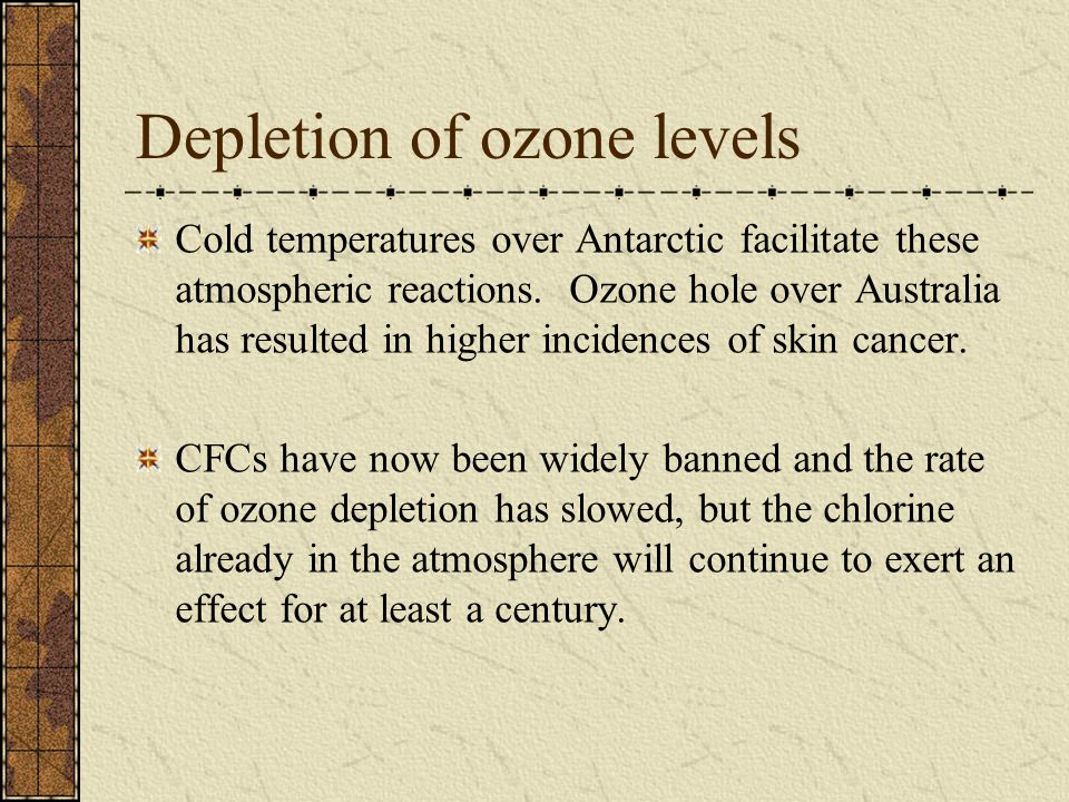 Depletion of ozone levels Cold temperatures over Antarctic facilitate these atmospheric reactions.