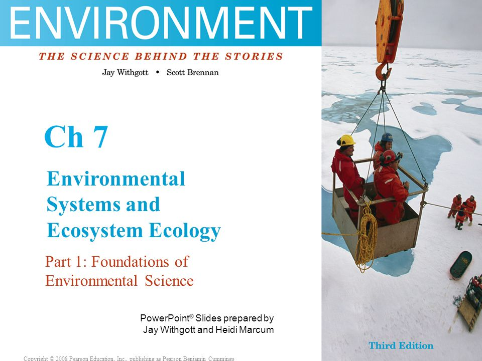 Copyright © 2006 Pearson Education, Inc., publishing as Benjamin Cummings PowerPoint ® Slides prepared by Jay Withgott and Heidi Marcum Copyright © 2008 Pearson Education, Inc., publishing as Pearson Benjamin Cummings Ch 7 Environmental Systems and Ecosystem Ecology Part 1: Foundations of Environmental Science