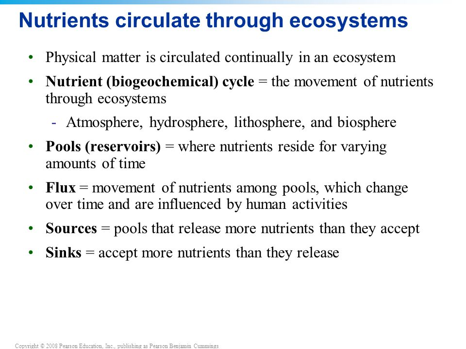 Copyright © 2008 Pearson Education, Inc., publishing as Pearson Benjamin Cummings Nutrients circulate through ecosystems Physical matter is circulated continually in an ecosystem Nutrient (biogeochemical) cycle = the movement of nutrients through ecosystems -Atmosphere, hydrosphere, lithosphere, and biosphere Pools (reservoirs) = where nutrients reside for varying amounts of time Flux = movement of nutrients among pools, which change over time and are influenced by human activities Sources = pools that release more nutrients than they accept Sinks = accept more nutrients than they release