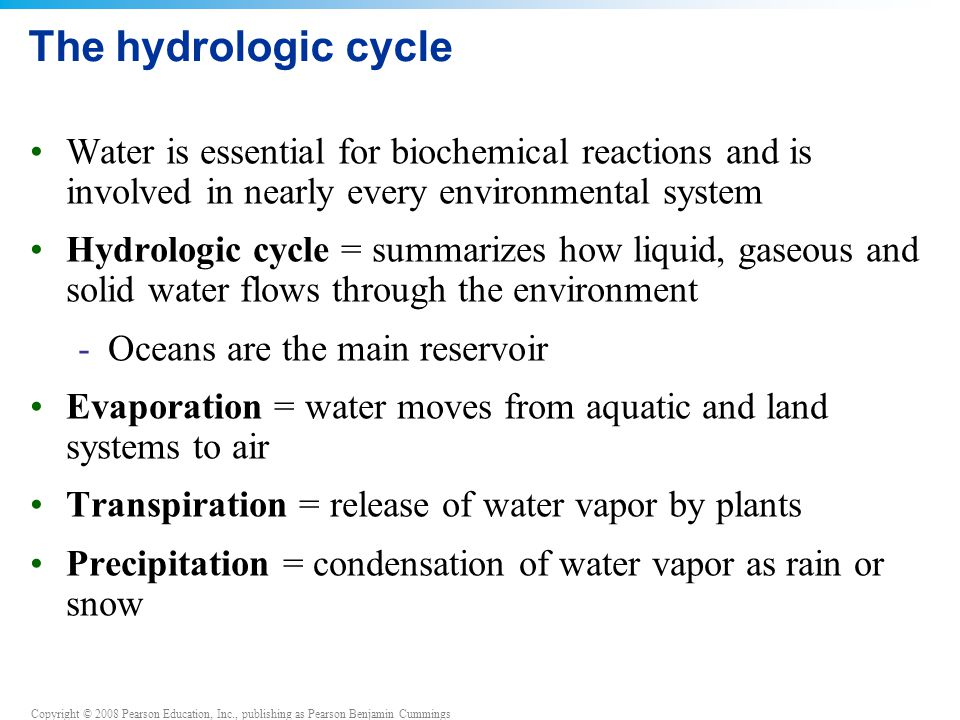 Copyright © 2008 Pearson Education, Inc., publishing as Pearson Benjamin Cummings The hydrologic cycle Water is essential for biochemical reactions and is involved in nearly every environmental system Hydrologic cycle = summarizes how liquid, gaseous and solid water flows through the environment -Oceans are the main reservoir Evaporation = water moves from aquatic and land systems to air Transpiration = release of water vapor by plants Precipitation = condensation of water vapor as rain or snow