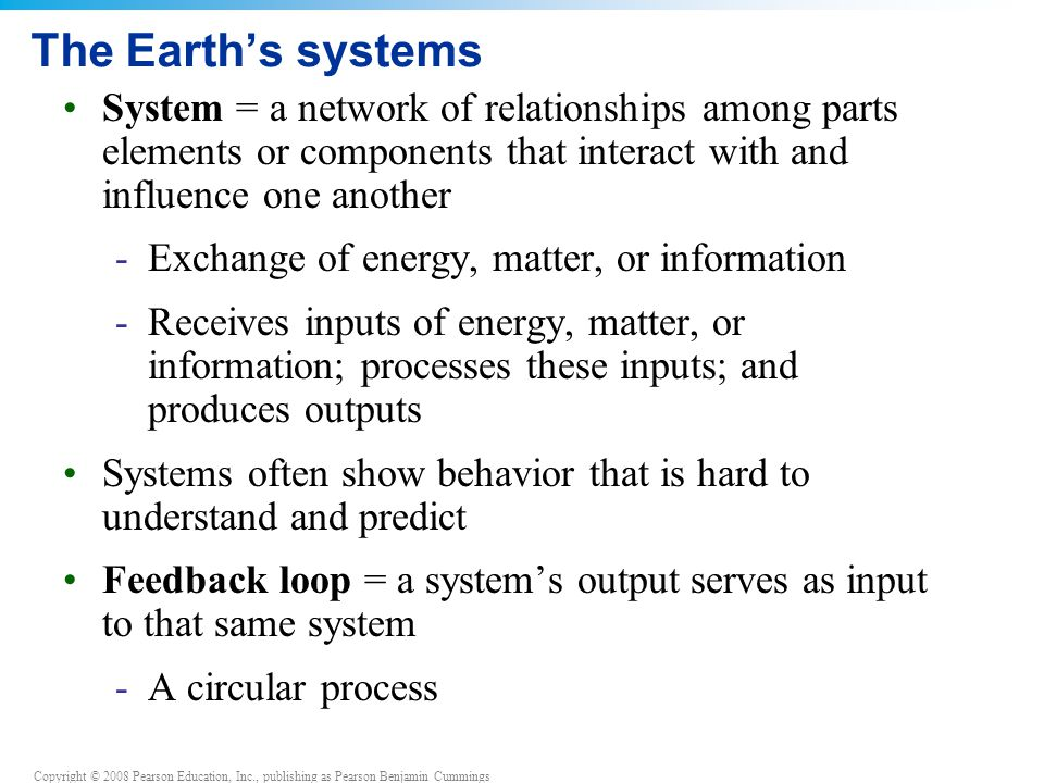 Copyright © 2008 Pearson Education, Inc., publishing as Pearson Benjamin Cummings The Earth's systems System = a network of relationships among parts elements or components that interact with and influence one another -Exchange of energy, matter, or information -Receives inputs of energy, matter, or information; processes these inputs; and produces outputs Systems often show behavior that is hard to understand and predict Feedback loop = a system's output serves as input to that same system -A circular process