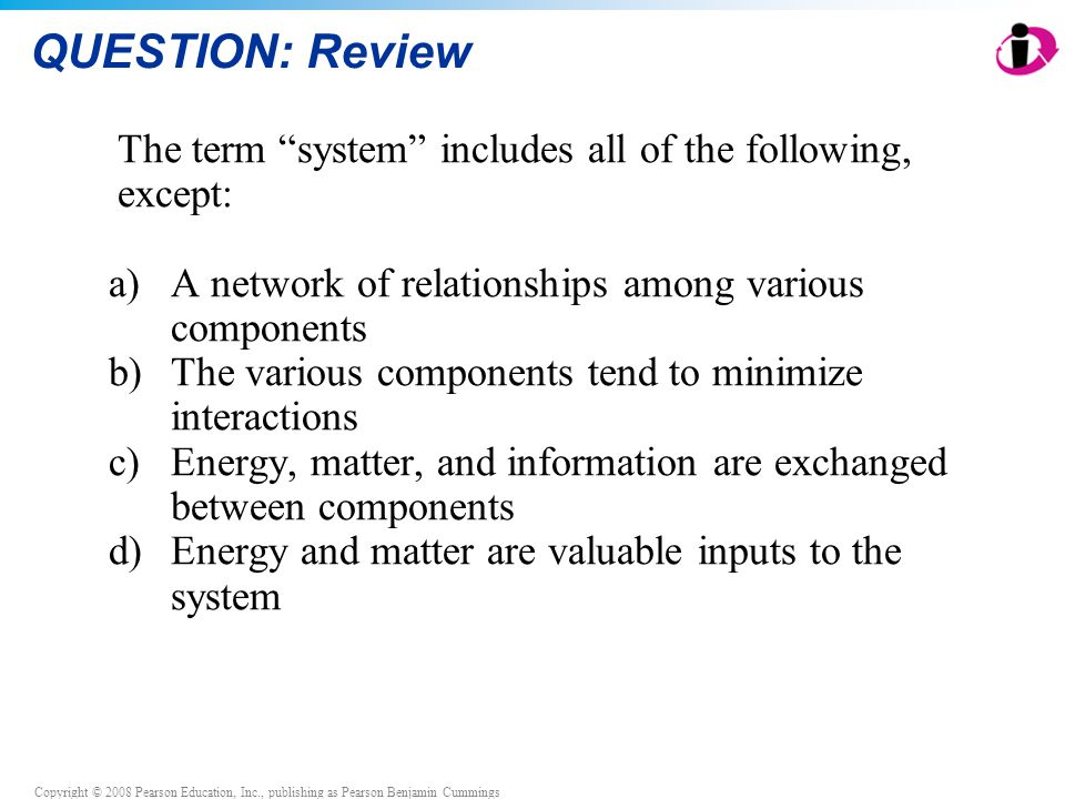 Copyright © 2008 Pearson Education, Inc., publishing as Pearson Benjamin Cummings QUESTION: Review The term system includes all of the following, except: a)A network of relationships among various components b)The various components tend to minimize interactions c)Energy, matter, and information are exchanged between components d)Energy and matter are valuable inputs to the system