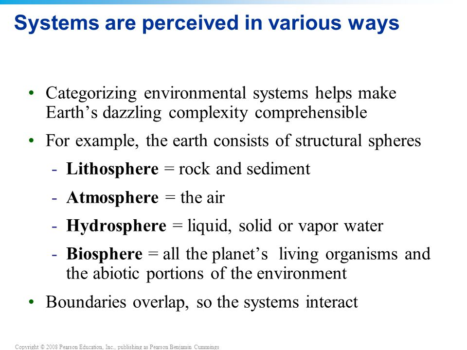 Copyright © 2008 Pearson Education, Inc., publishing as Pearson Benjamin Cummings Systems are perceived in various ways Categorizing environmental systems helps make Earth's dazzling complexity comprehensible For example, the earth consists of structural spheres -Lithosphere = rock and sediment -Atmosphere = the air -Hydrosphere = liquid, solid or vapor water -Biosphere = all the planet's living organisms and the abiotic portions of the environment Boundaries overlap, so the systems interact