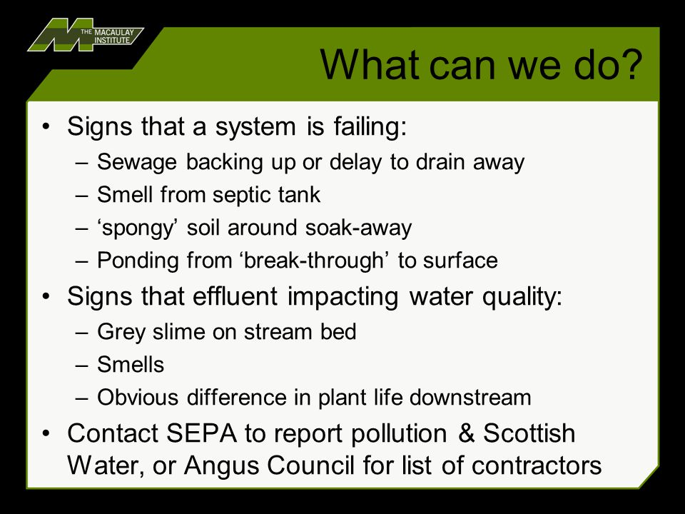 What can we do? Signs that a system is failing: –Sewage backing up or delay to drain away –Smell from septic tank –'spongy' soil around soak-away –Pon