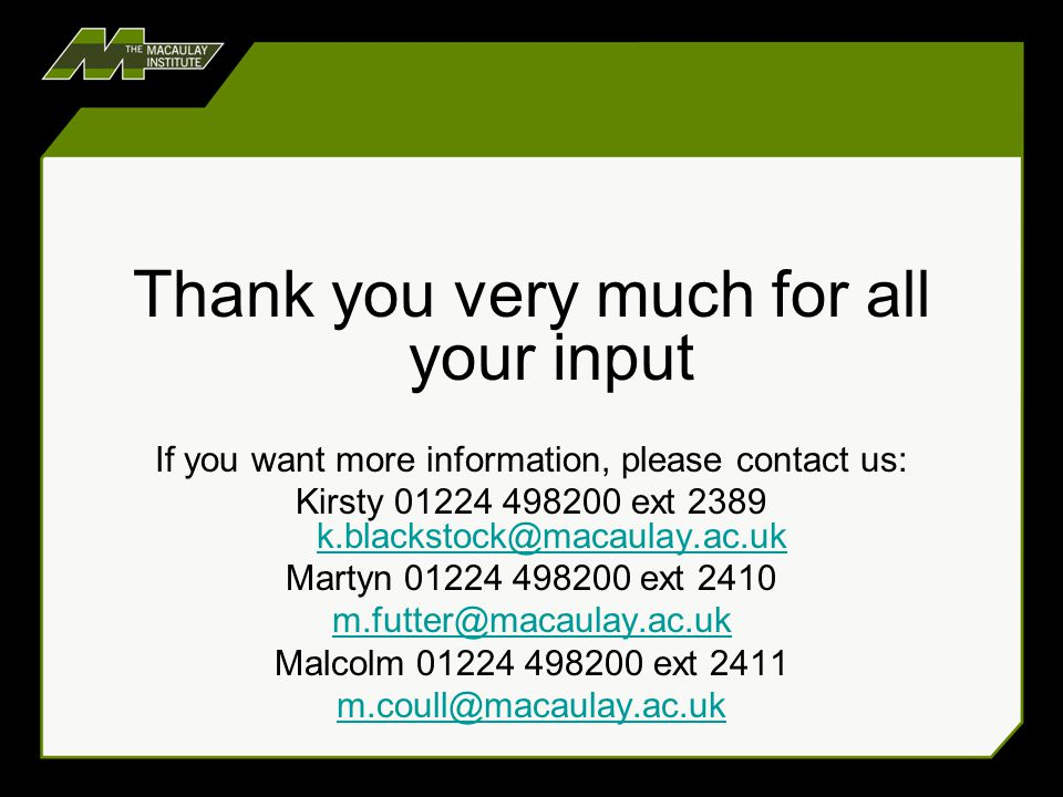 Thank you very much for all your input If you want more information, please contact us: Kirsty 01224 498200 ext 2389 k.blackstock@macaulay.ac.uk k.bla