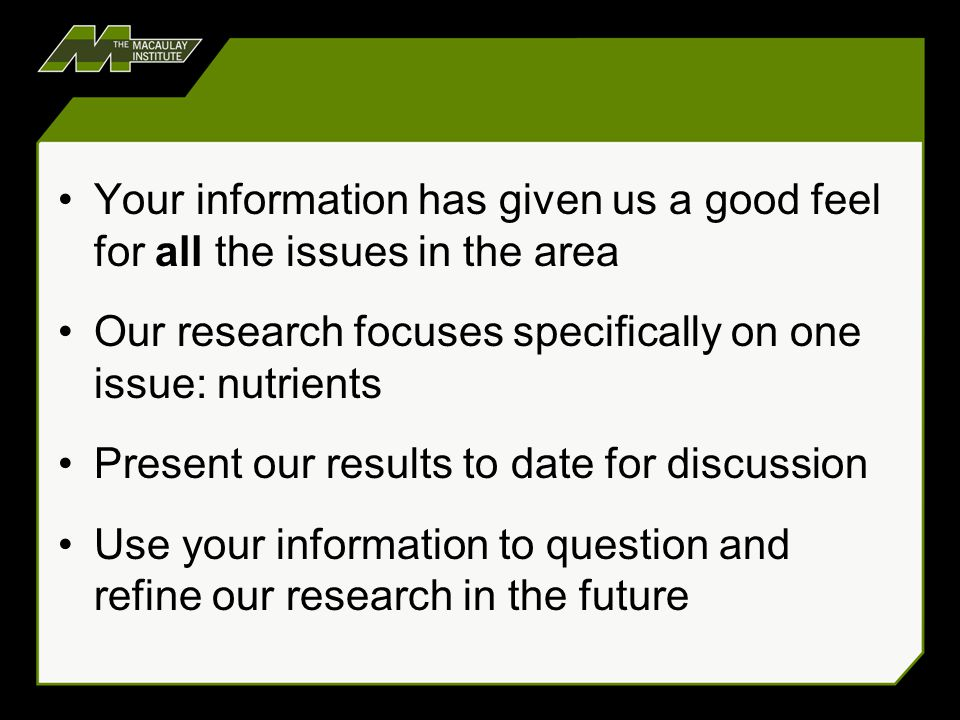 Your information has given us a good feel for all the issues in the area Our research focuses specifically on one issue: nutrients Present our results to date for discussion Use your information to question and refine our research in the future
