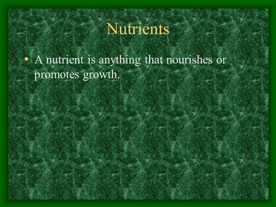 A nutrient is anything that nourishes or promotes growth. Nutrients