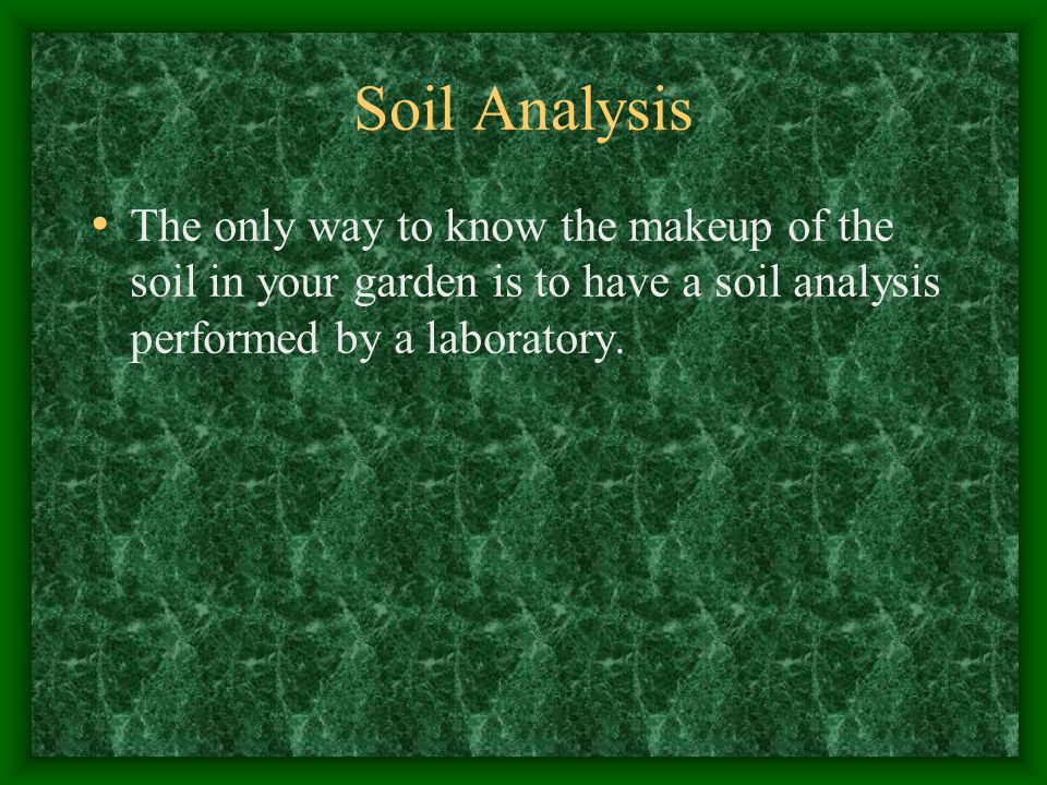 Soil Analysis The only way to know the makeup of the soil in your garden is to have a soil analysis performed by a laboratory.