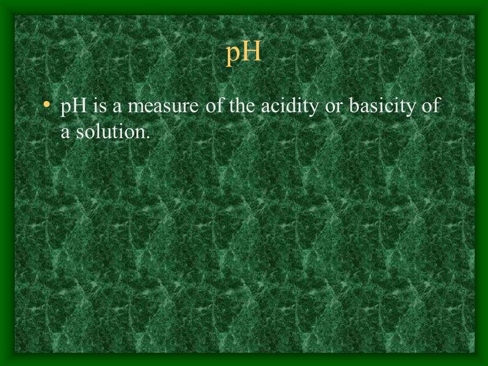 pH pH is a measure of the acidity or basicity of a solution.