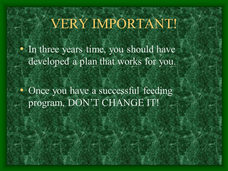 VERY IMPORTANT. In three years time, you should have developed a plan that works for you.