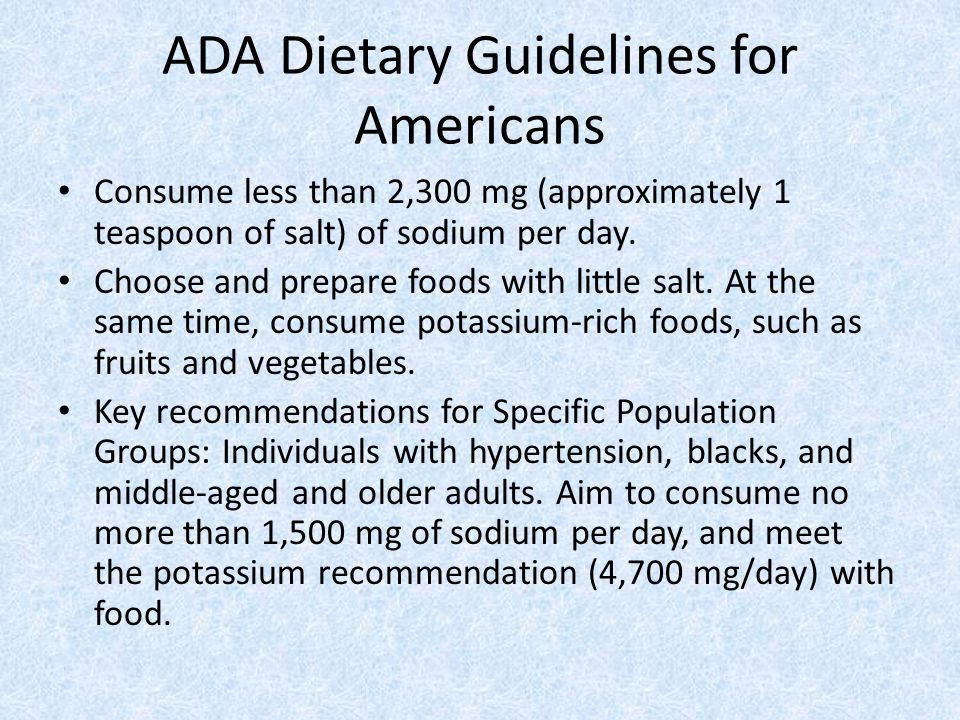 ADA Dietary Guidelines for Americans Consume less than 2,300 mg (approximately 1 teaspoon of salt) of sodium per day.