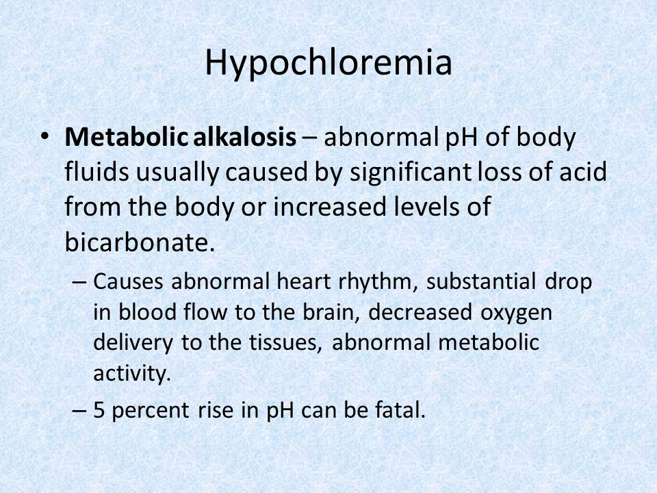 Hypochloremia Metabolic alkalosis – abnormal pH of body fluids usually caused by significant loss of acid from the body or increased levels of bicarbonate.