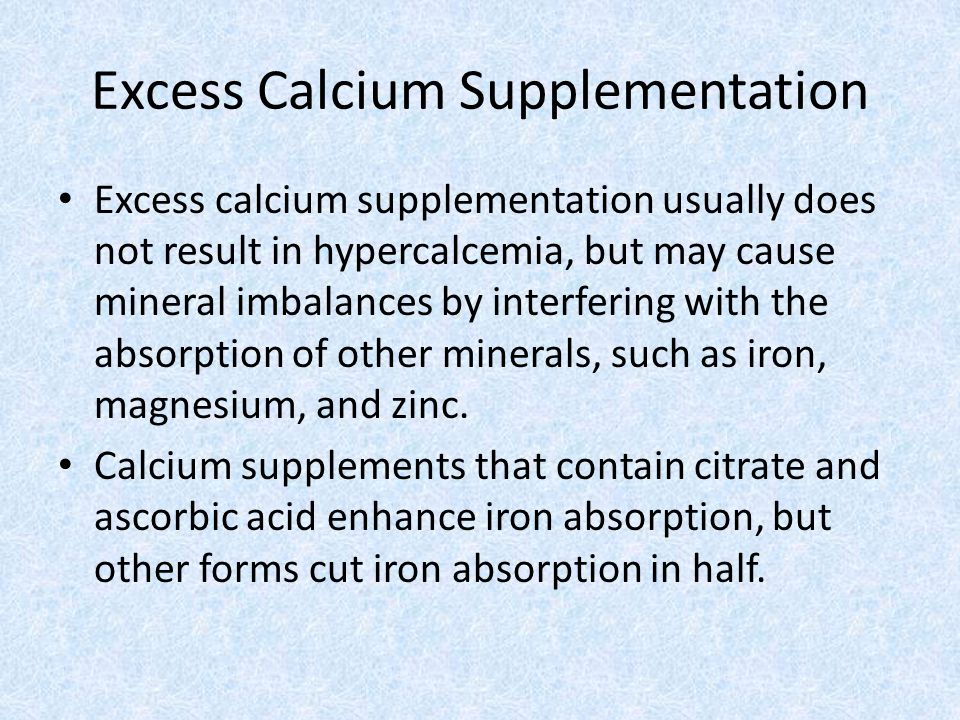 Excess Calcium Supplementation Excess calcium supplementation usually does not result in hypercalcemia, but may cause mineral imbalances by interfering with the absorption of other minerals, such as iron, magnesium, and zinc.
