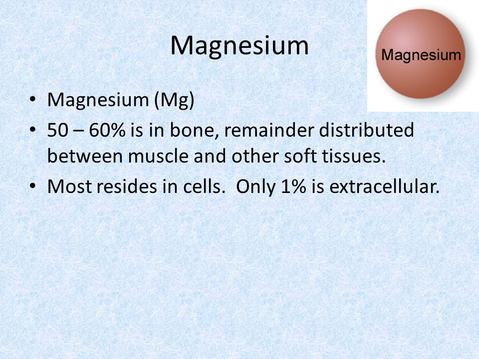 Magnesium Magnesium (Mg) 50 – 60% is in bone, remainder distributed between muscle and other soft tissues.