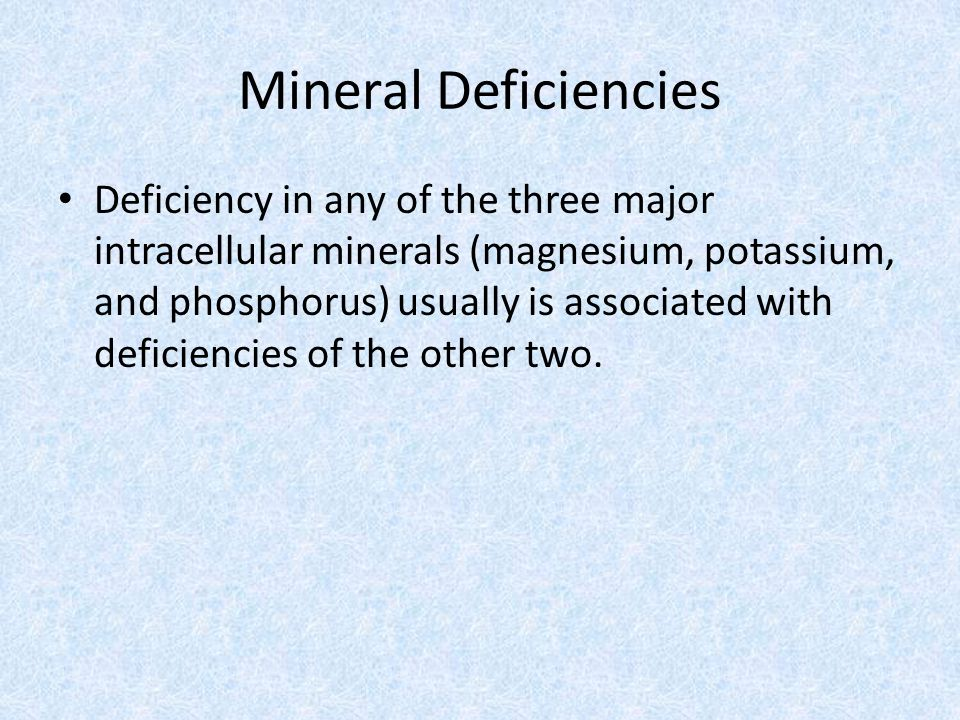 Mineral Deficiencies Deficiency in any of the three major intracellular minerals (magnesium, potassium, and phosphorus) usually is associated with deficiencies of the other two.