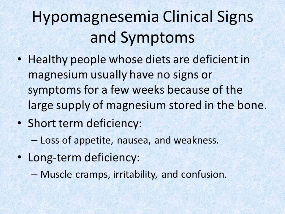 Hypomagnesemia Clinical Signs and Symptoms Healthy people whose diets are deficient in magnesium usually have no signs or symptoms for a few weeks because of the large supply of magnesium stored in the bone.
