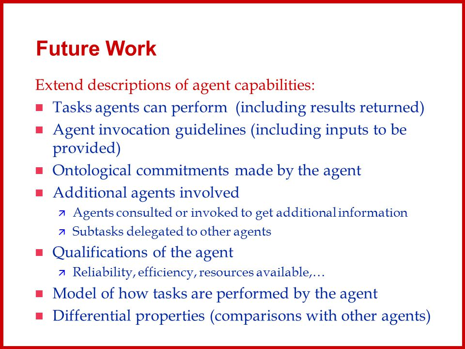 Future Work Extend descriptions of agent capabilities: Tasks agents can perform (including results returned) Agent invocation guidelines (including in