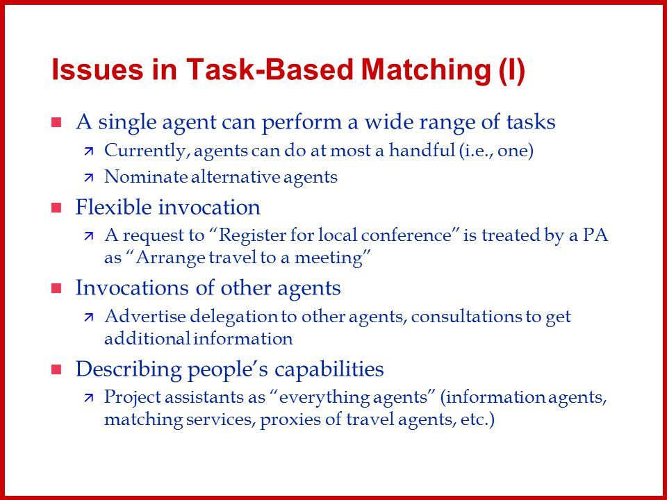 Issues in Task-Based Matching (I) A single agent can perform a wide range of tasks  Currently, agents can do at most a handful (i.e., one)  Nominate