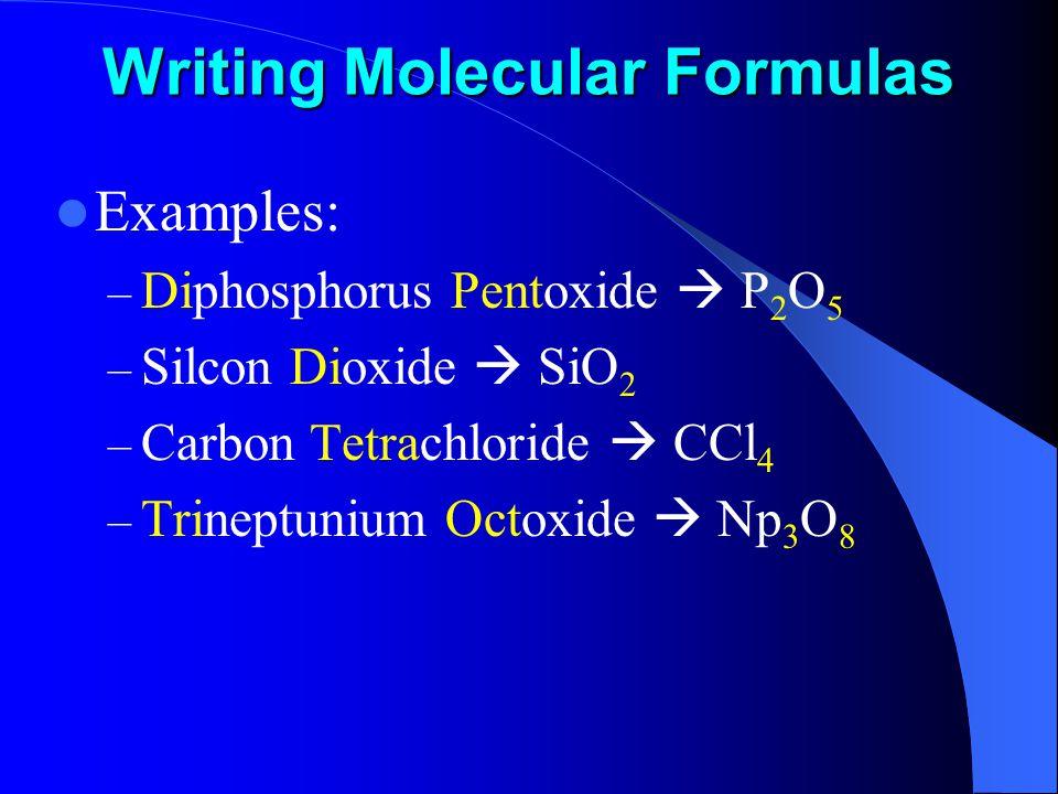 Writing Molecular Formulas Examples: – Diphosphorus Pentoxide  P 2 O 5 – Silcon Dioxide  SiO 2 – Carbon Tetrachloride  CCl 4 – Trineptunium Octoxide  Np 3 O 8