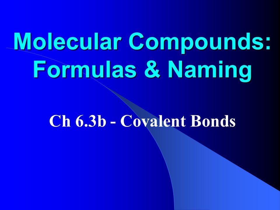 Molecular Compounds: Formulas & Naming Ch 6.3b - Covalent Bonds