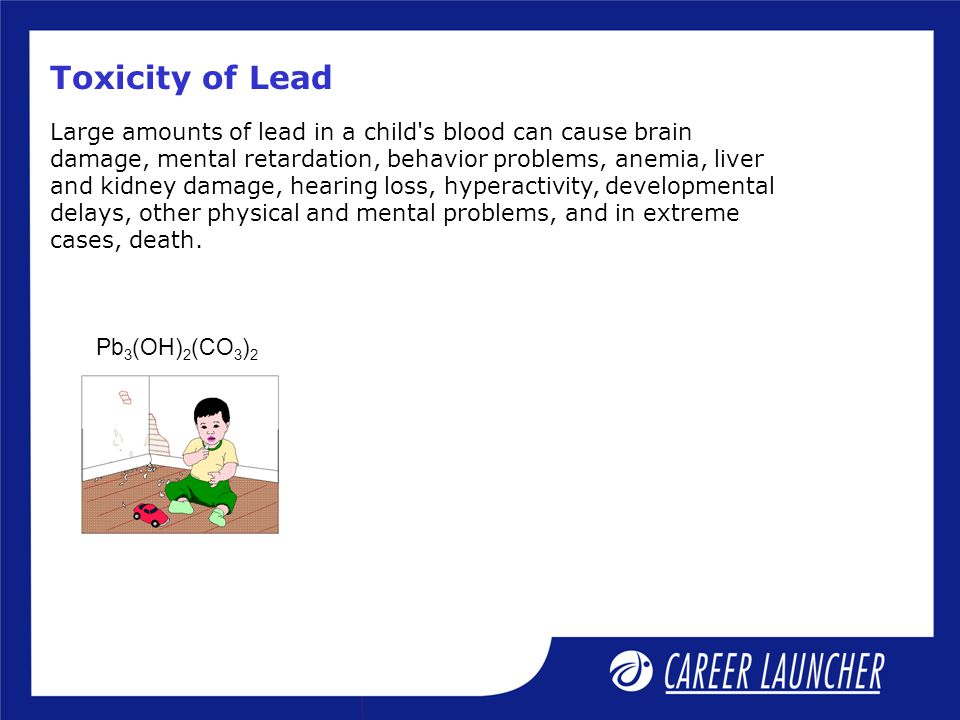 Toxicity of Lead Pb 3 (OH) 2 (CO 3 ) 2 Large amounts of lead in a child's blood can cause brain damage, mental retardation, behavior problems, anemia,