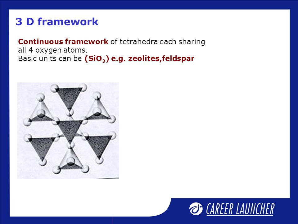 3 D framework Continuous framework of tetrahedra each sharing all 4 oxygen atoms.
