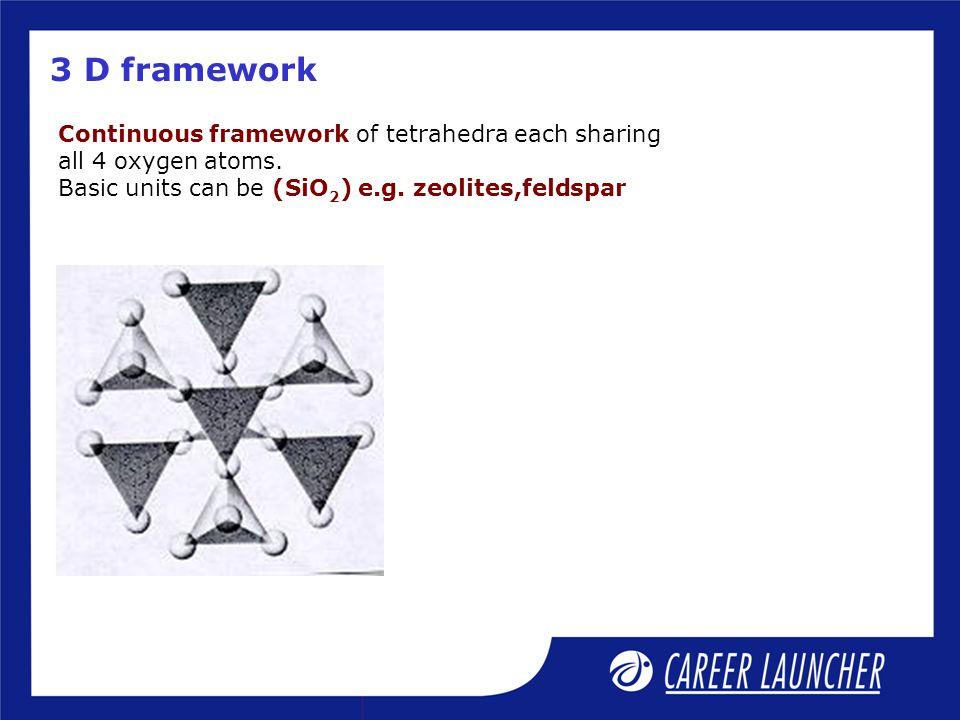 3 D framework Continuous framework of tetrahedra each sharing all 4 oxygen atoms. Basic units can be (SiO 2 ) e.g. zeolites,feldspar