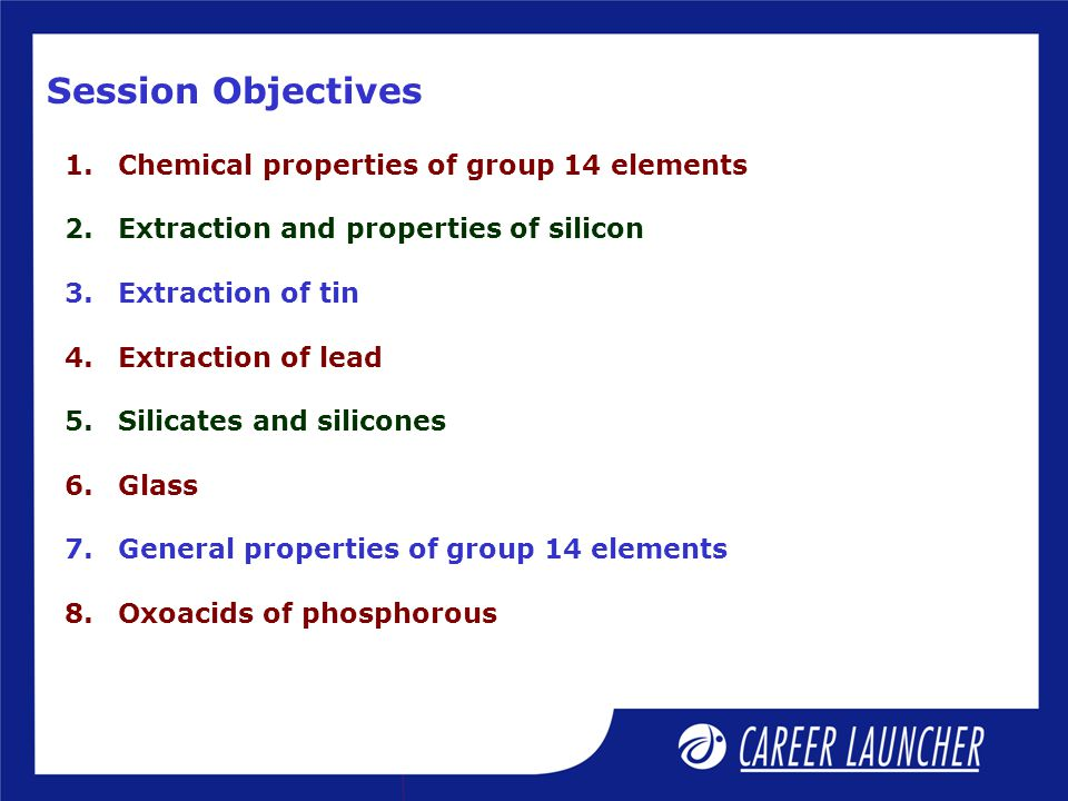 Session Objectives 1.Chemical properties of group 14 elements 2.Extraction and properties of silicon 3.Extraction of tin 4.Extraction of lead 5.Silicates and silicones 6.Glass 7.General properties of group 14 elements 8.Oxoacids of phosphorous