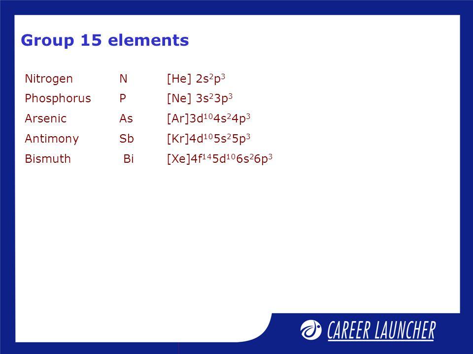 Group 15 elements NitrogenN[He] 2s 2 p 3 PhosphorusP[Ne] 3s 2 3p 3 ArsenicAs[Ar]3d 10 4s 2 4p 3 AntimonySb[Kr]4d 10 5s 2 5p 3 Bismuth Bi[Xe]4f 14 5d 10 6s 2 6p 3