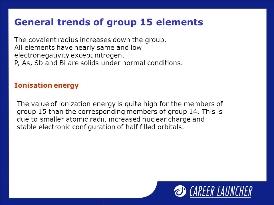 General trends of group 15 elements The covalent radius increases down the group. All elements have nearly same and low electronegativity except nitro