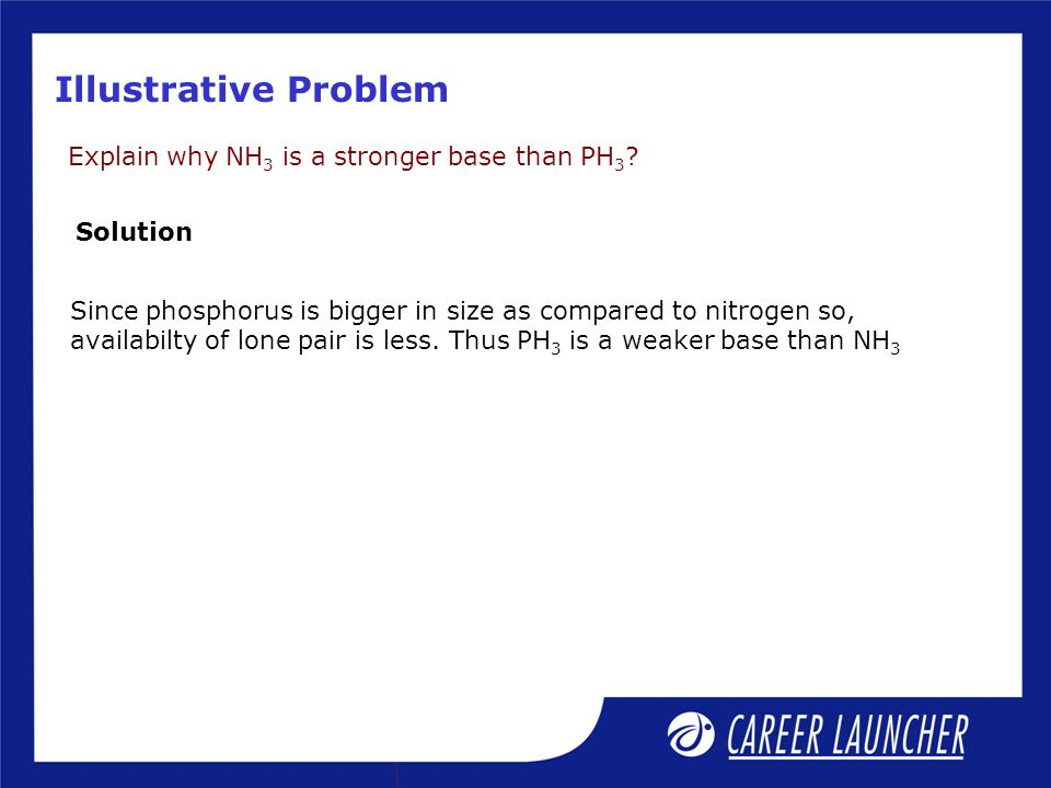 Illustrative Problem Explain why NH 3 is a stronger base than PH 3 .