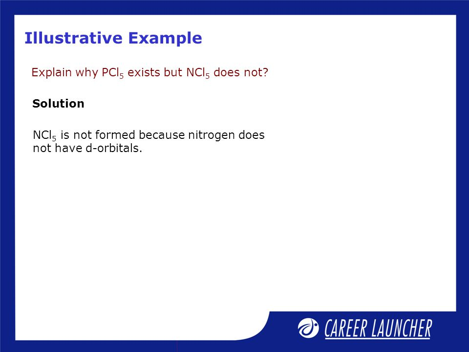 Illustrative Example Explain why PCl 5 exists but NCl 5 does not.