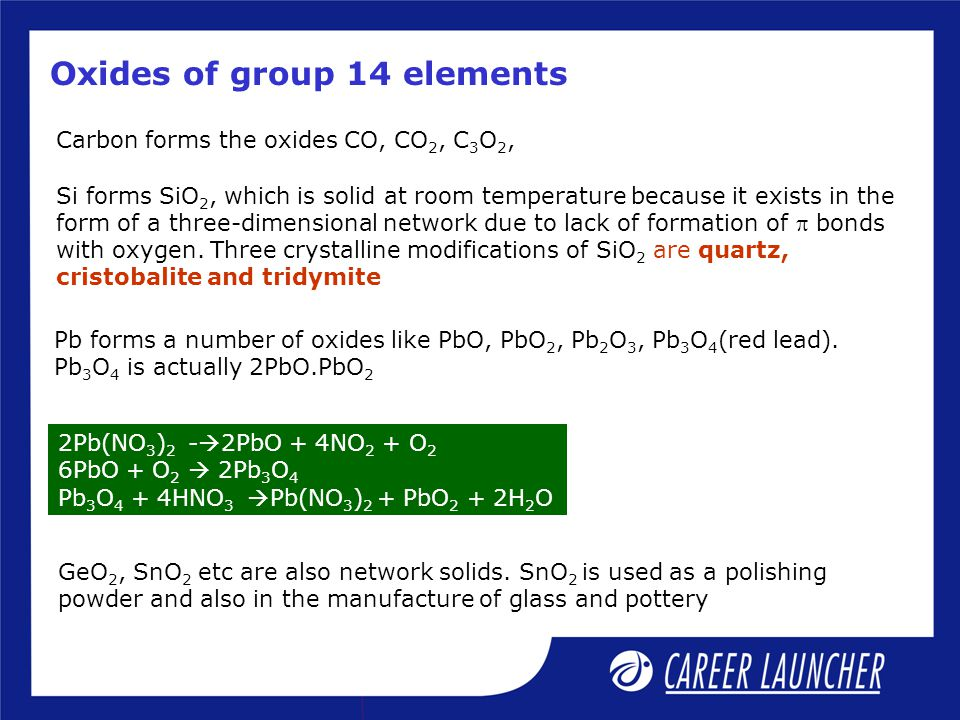 Oxides of group 14 elements Carbon forms the oxides CO, CO 2, C 3 O 2, Si forms SiO 2, which is solid at room temperature because it exists in the for