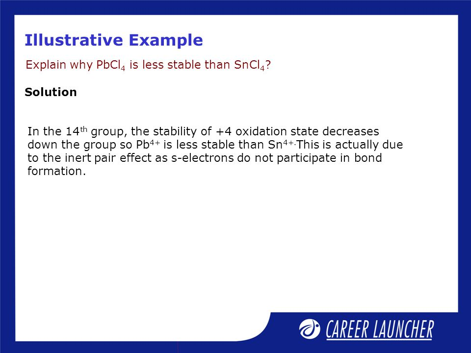 Illustrative Example Explain why PbCl 4 is less stable than SnCl 4 .