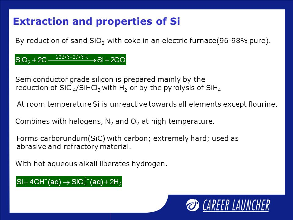 Extraction and properties of Si By reduction of sand SiO 2 with coke in an electric furnace(96-98% pure). Semiconductor grade silicon is prepared main