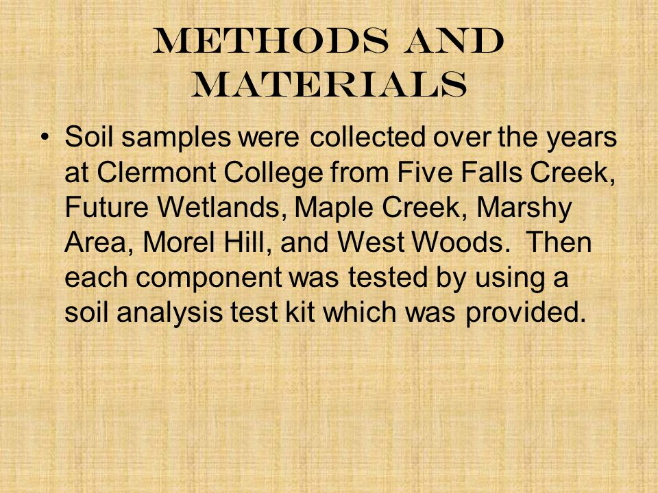 Methods and Materials Soil samples were collected over the years at Clermont College from Five Falls Creek, Future Wetlands, Maple Creek, Marshy Area, Morel Hill, and West Woods.