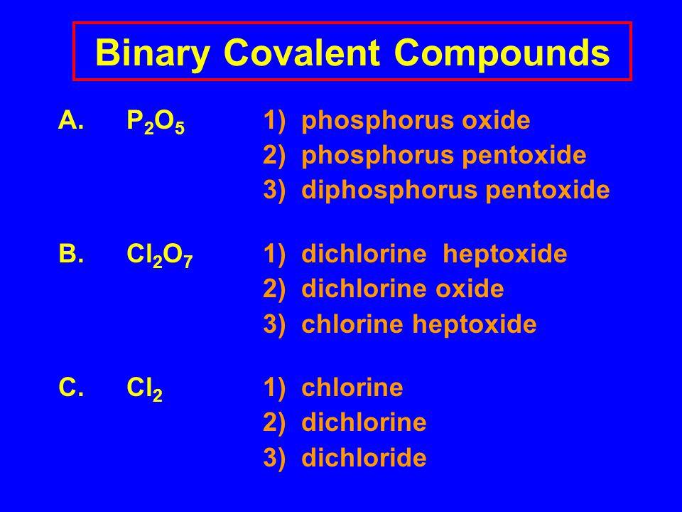 Binary Covalent Compounds A.P 2 O 5 1) phosphorus oxide 2) phosphorus pentoxide 3) diphosphorus pentoxide B.Cl 2 O 7 1) dichlorine heptoxide 2) dichlorine oxide 3) chlorine heptoxide C.