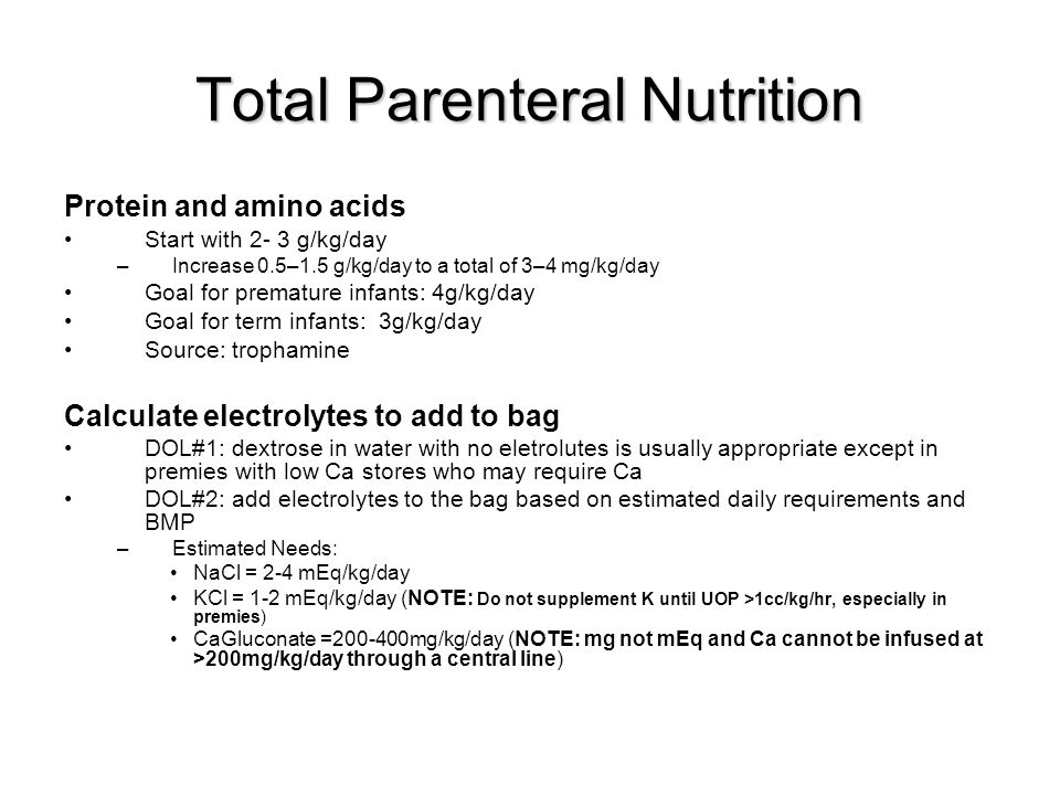 Total Parenteral Nutrition Protein and amino acids Start with 2- 3 g/kg/day –Increase 0.5–1.5 g/kg/day to a total of 3–4 mg/kg/day Goal for premature