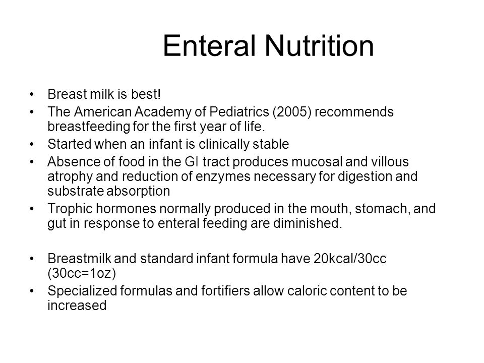 Enteral Nutrition Breast milk is best! The American Academy of Pediatrics (2005) recommends breastfeeding for the first year of life. Started when an