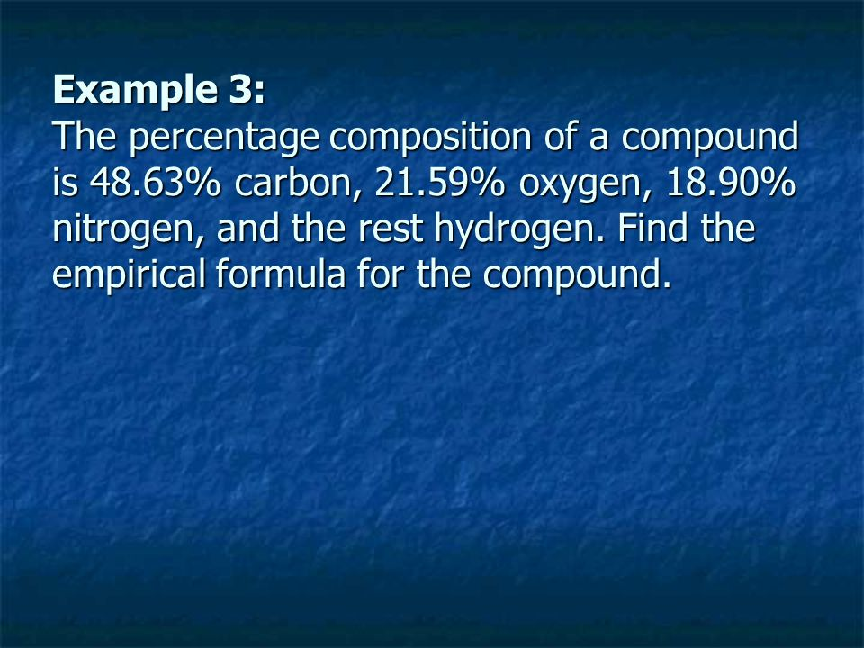 Example 3: The percentage composition of a compound is 48.63% carbon, 21.59% oxygen, 18.90% nitrogen, and the rest hydrogen. Find the empirical formul