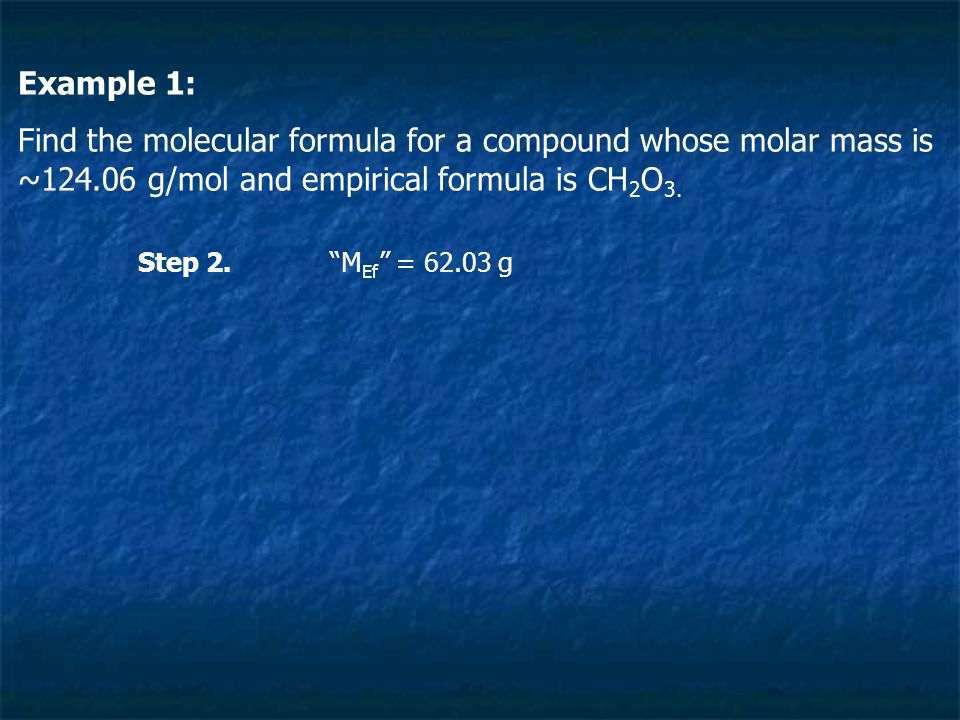 """Example 1: Find the molecular formula for a compound whose molar mass is ~124.06 g/mol and empirical formula is CH 2 O 3. Step 2.""""M Ef """" = 62.03 g"""